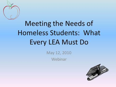Meeting the Needs of Homeless Students: What Every LEA Must Do May 12, 2010 Webinar.