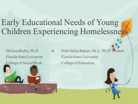 Early Educational Needs of Young Children Experiencing Homelessness Melissa Radey, Ph.D. & Nebi Salim Bakare, M.A., Ph.D. StudentFlorida State University.
