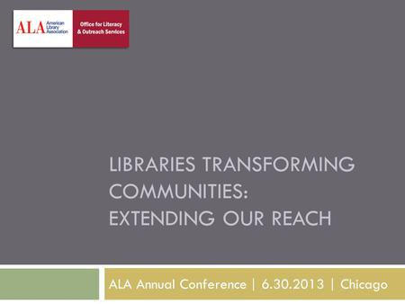 LIBRARIES TRANSFORMING COMMUNITIES: EXTENDING OUR REACH ALA Annual Conference | 6.30.2013 | Chicago.