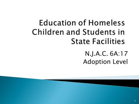 N.J.A.C. 6A:17 Adoption Level 1.  Purpose: Provides minimum standards for programs and practices to support the education of homeless children and students.