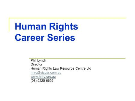 Human Rights Career Series Phil Lynch Director Human Rights Law Resource Centre Ltd  (03) 9225 6695.