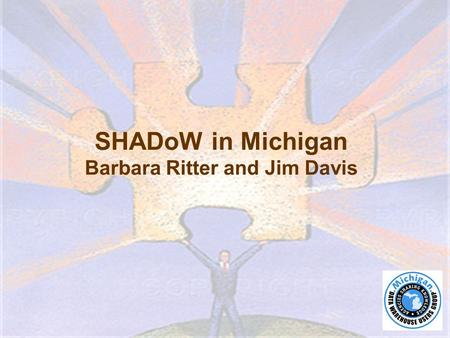 SHADoW in Michigan Barbara Ritter and Jim Davis. ●Using de-identified client-level information, the Statewide Homeless Assistance Data Online Warehouse.