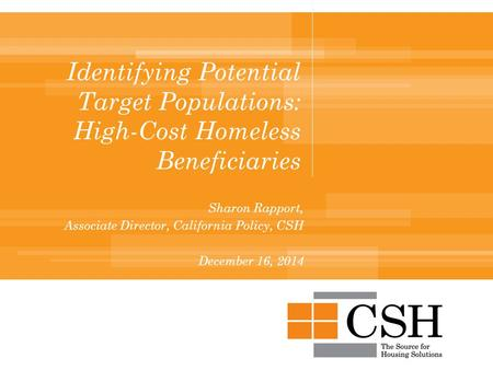 Identifying Potential Target Populations: High-Cost Homeless Beneficiaries Sharon Rapport, Associate Director, California Policy, CSH December 16, 2014.