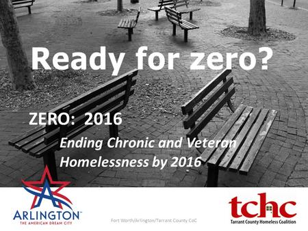 ZERO: 2016 Ending Chronic and Veteran Homelessness by 2016 Fort Worth/Arlington/Tarrant County CoC.