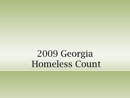 2009 Georgia Homeless Count. Objective Count of homeless and precariously housed families and individuals Understand the scope of the problem locally.