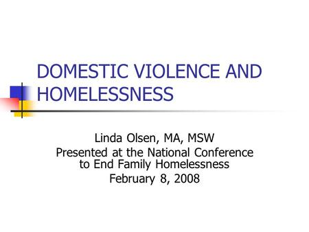 DOMESTIC VIOLENCE AND HOMELESSNESS Linda Olsen, MA, MSW Presented at the National Conference to End Family Homelessness February 8, 2008.