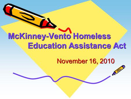 McKinney-Vento Homeless Education Assistance Act November 16, 2010 November 16, 2010.