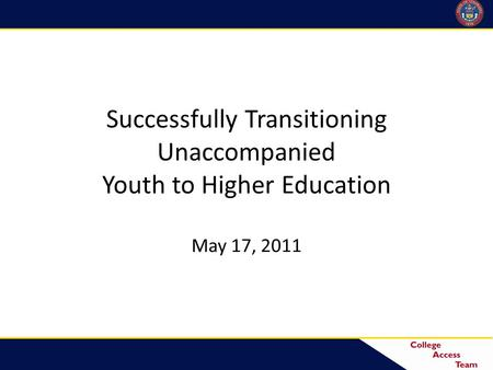 Successfully Transitioning Unaccompanied Youth to Higher Education May 17, 2011.
