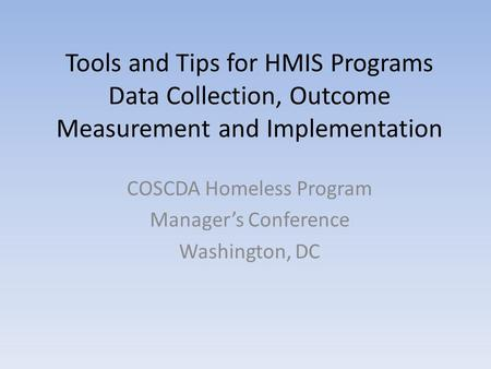 Tools and Tips for HMIS Programs Data Collection, Outcome Measurement and Implementation COSCDA Homeless Program Manager's Conference Washington, DC.