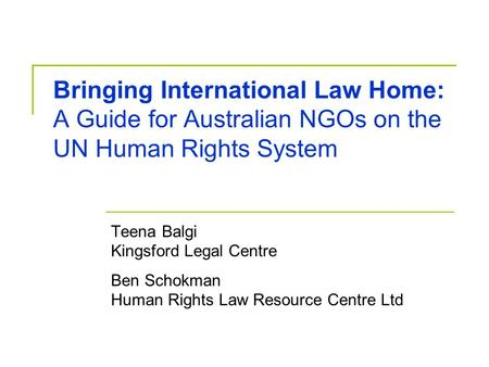 Bringing International Law Home: A Guide for Australian NGOs on the UN Human Rights System Teena Balgi Kingsford Legal Centre Ben Schokman Human Rights.