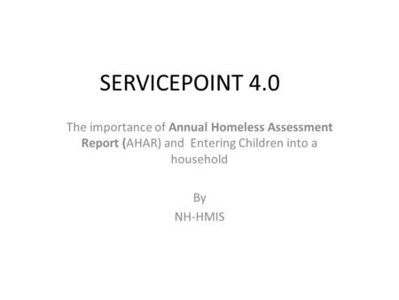 SERVICEPOINT 4.0 The importance of Annual Homeless Assessment Report (AHAR) and Entering Children into a household By NH-HMIS.