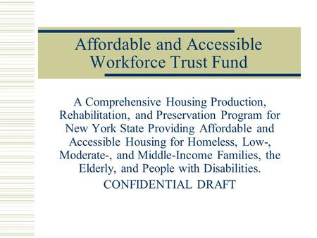 Affordable and Accessible Workforce Trust Fund A Comprehensive Housing Production, Rehabilitation, and Preservation Program for New York State Providing.