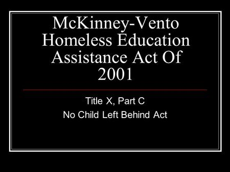 McKinney-Vento Homeless Education Assistance Act Of 2001 Title X, Part C No Child Left Behind Act.