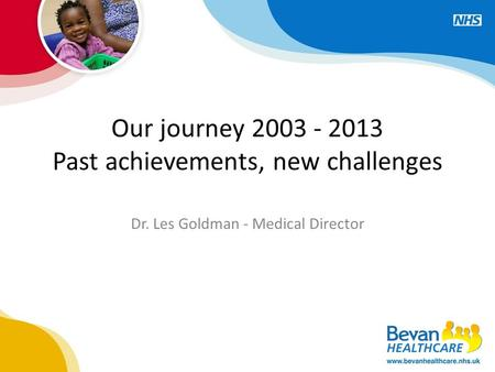 Our journey 2003 - 2013 Past achievements, new challenges Dr. Les Goldman - Medical Director.