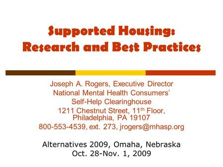 Supported Housing: Research and Best Practices Joseph A. Rogers, Executive Director National Mental Health Consumers' Self-Help Clearinghouse 1211 Chestnut.