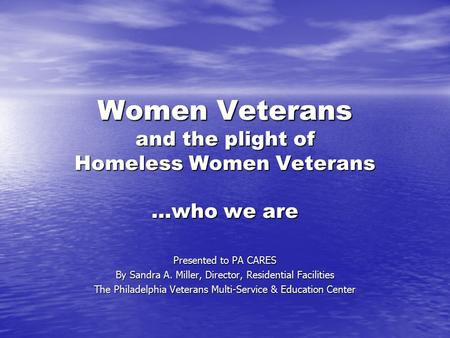Women Veterans and the plight of Homeless Women Veterans …who we are Presented to PA CARES By Sandra A. Miller, Director, Residential Facilities The Philadelphia.
