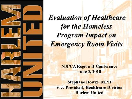 Evaluation of Healthcare for the Homeless Program Impact on Emergency Room Visits NJPCA Region II Conference June 3, 2010 Stephane Howze, MPH Vice President,