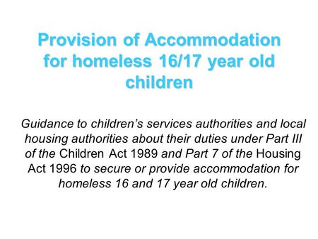 Provision of Accommodation for homeless 16/17 year old children Guidance to children's services authorities and local housing authorities about their duties.