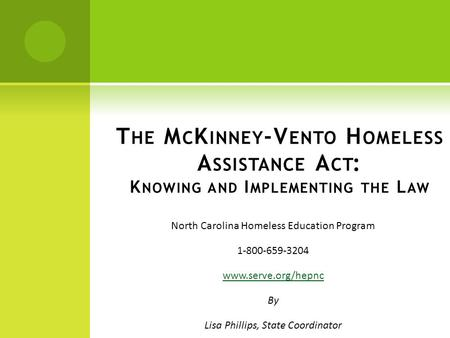 North Carolina Homeless Education Program 1-800-659-3204 www.serve.org/hepnc By Lisa Phillips, State Coordinator T HE M C K INNEY -V ENTO H OMELESS A SSISTANCE.