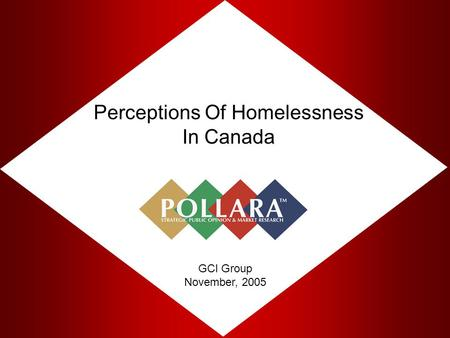 Perceptions Of Homelessness In Canada GCI Group November, 2005.
