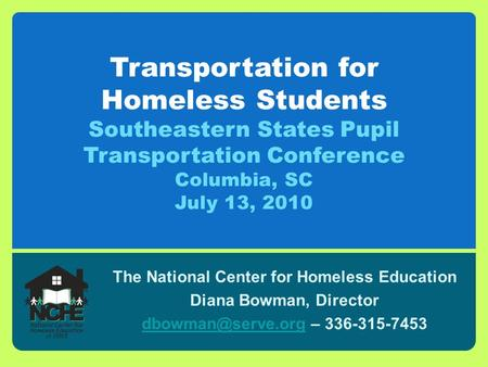 Transportation for Homeless Students Southeastern States Pupil Transportation Conference Columbia, SC July 13, 2010 The National Center for Homeless Education.