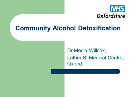 Community Alcohol Detoxification Dr Merlin Willcox, Luther St Medical Centre, Oxford.
