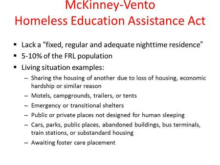 "McKinney-Vento Homeless Education Assistance Act  Lack a ""fixed, regular and adequate nighttime residence""  5-10% of the FRL population  Living situation."