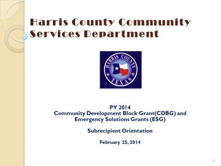 Harris County Community Services Department PY 2014 Community Development Block Grant(CDBG) and Emergency Solutions Grants (ESG) Subrecipient Orientation.