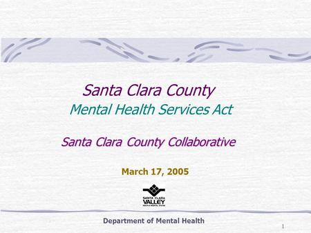 1 Santa Clara County Collaborative Santa Clara County Mental Health Services Act Santa Clara County Collaborative Department of Mental Health March 17,