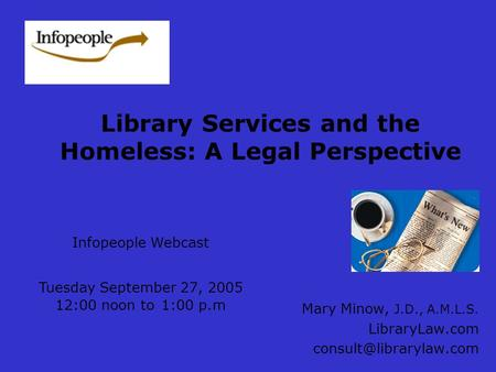 Library Services and the Homeless: A Legal Perspective Mary Minow, J.D., A.M.L.S. LibraryLaw.com Infopeople Webcast Tuesday September.