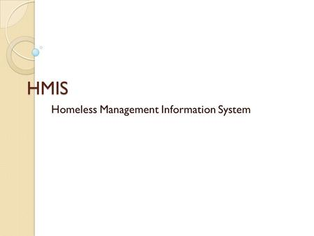 HMIS Homeless Management Information System. MISSION To provide standardized and timely information to improve access to housing and services, and strengthen.