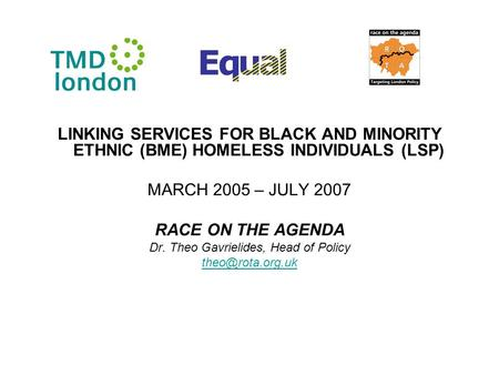 LINKING SERVICES FOR BLACK AND MINORITY ETHNIC (BME) HOMELESS INDIVIDUALS (LSP) MARCH 2005 – JULY 2007 RACE ON THE AGENDA Dr. Theo Gavrielides, Head of.