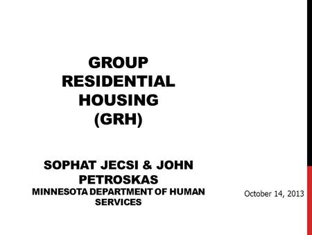 GROUP RESIDENTIAL HOUSING (GRH) SOPHAT JECSI & JOHN PETROSKAS MINNESOTA DEPARTMENT OF HUMAN SERVICES October 14, 2013.