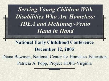 Serving Young Children With Disabilities Who Are Homeless: IDEA and McKinney-Vento Hand in Hand National Early Childhood Conference December 12, 2005 Diana.