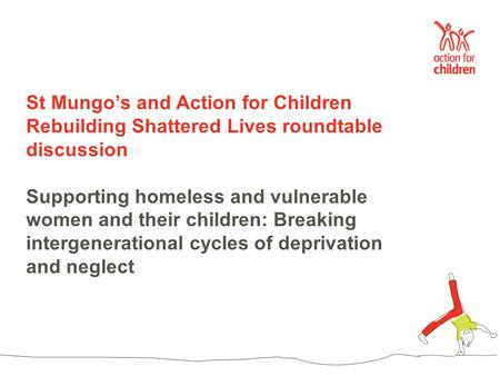 St Mungo's and Action for Children Rebuilding Shattered Lives roundtable discussion Supporting homeless and vulnerable women and their children: Breaking.