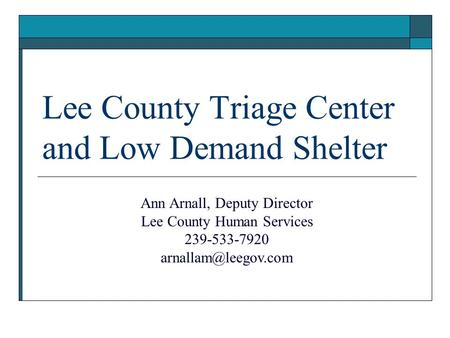 Lee County Triage Center and Low Demand Shelter Ann Arnall, Deputy Director Lee County Human Services 239-533-7920