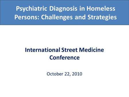 Psychiatric Diagnosis in Homeless Persons: Challenges and Strategies International Street Medicine Conference October 22, 2010.