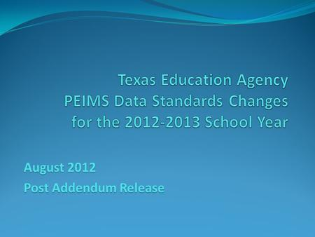 August 2012 Post Addendum Release. 2012-2013 Data Standards Beginning with the 2012-2013 school year, the PEIMS Data Standards will be published in tandem.