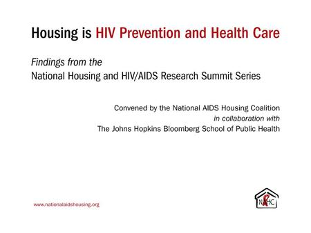 Housing is HIV Prevention and Health Care Findings from the National Housing and HIV/AIDS Research Summit Series Convened by the National AIDS Housing.