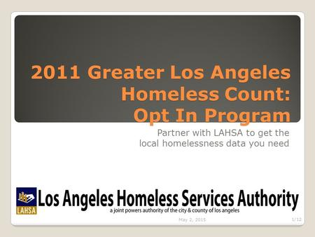 2011 Greater Los Angeles Homeless Count: Opt In Program Partner with LAHSA to get the local homelessness data you need May 2, 2015 1/12.