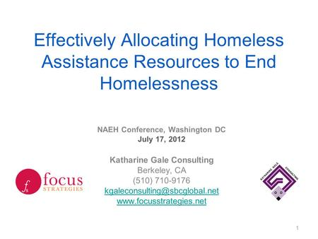 Effectively Allocating Homeless Assistance Resources to End Homelessness NAEH Conference, Washington DC July 17, 2012 Katharine Gale Consulting Berkeley,