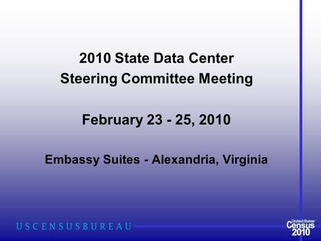 2010 State Data Center Steering Committee Meeting February 23 - 25, 2010 Embassy Suites - Alexandria, Virginia.