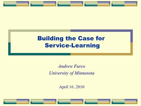 Andrew Furco University of Minnesota April 16, 2010 Building the Case for Service-Learning.