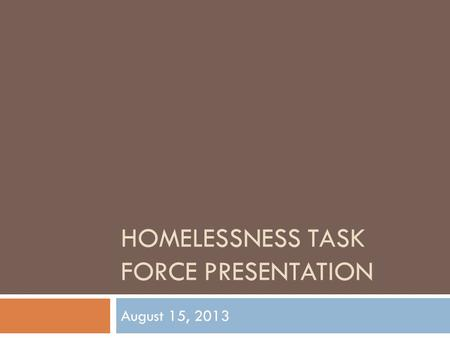 HOMELESSNESS TASK FORCE PRESENTATION August 15, 2013.