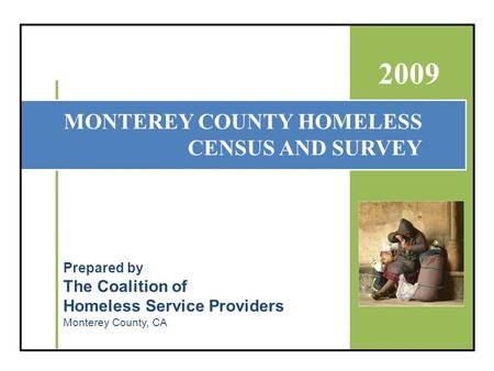 MONTEREY COUNTY HOMELESS CENSUS AND SURVEY 2009 Prepared by The Coalition of Homeless Service Providers Monterey County, CA.