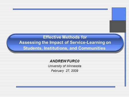 Effective Methods for Assessing the Impact of Service-Learning on Students, Institutions, and Communities ANDREW FURC0 University of Minnesota February.
