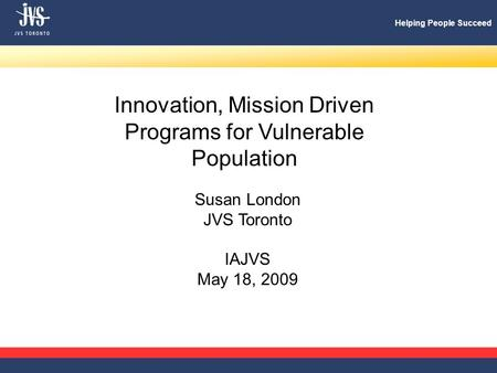 Helping People Succeed Innovation, Mission Driven Programs for Vulnerable Population Susan London JVS Toronto IAJVS May 18, 2009.
