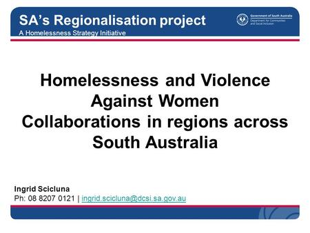 A Homelessness Strategy Initiative SA's Regionalisation project Ingrid Scicluna Ph: 08 8207 0121 |