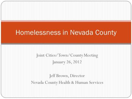 Joint Cities/Town/County Meeting January 26, 2012 Jeff Brown, Director Nevada County Health & Human Services Homelessness in Nevada County.