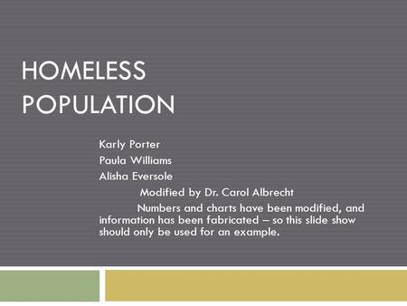 HOMELESS POPULATION Karly Porter Paula Williams Alisha Eversole Modified by Dr. Carol Albrecht Numbers and charts have been modified, and information has.